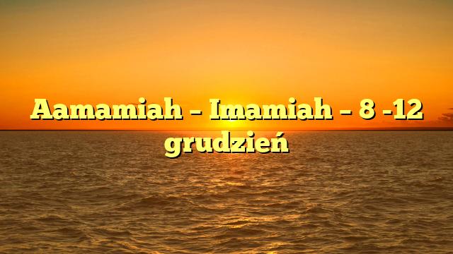 Aamamiah – Imamiah – 8 -12 grudzień