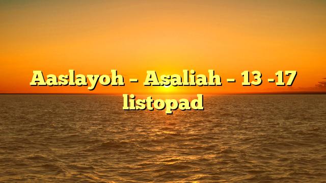 Aaslayoh – Asaliah – 13 -17 listopad