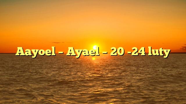 Aayoel – Ayael – 20 -24 luty