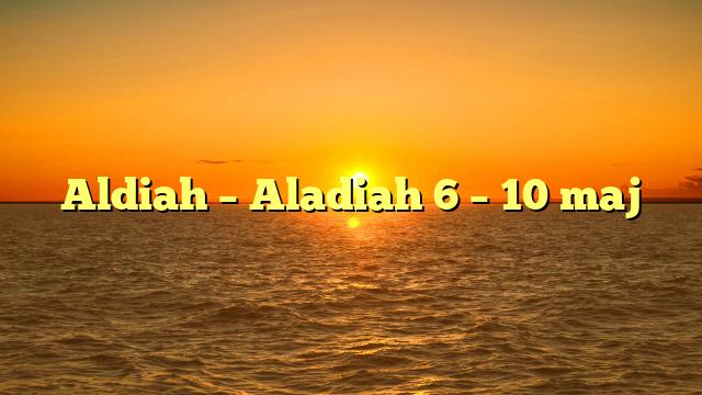 Aldiah – Aladiah 6 – 10 maj