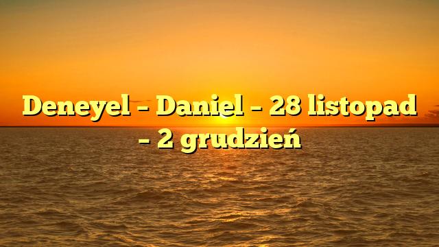 Deneyel – Daniel – 28 listopad – 2 grudzień