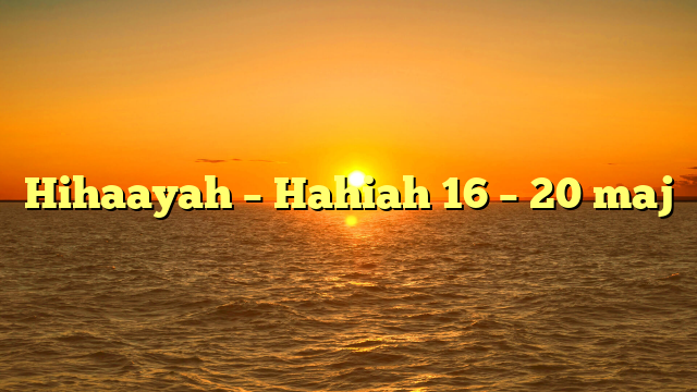 Hihaayah – Hahiah 16 – 20 maj
