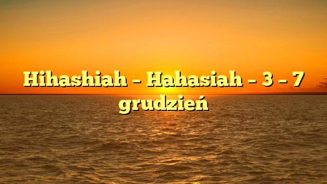 Hihashiah – Hahasiah – 3 – 7 grudzień
