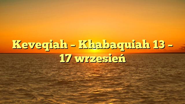 Keveqiah – Khabaquiah 13 – 17 wrzesień