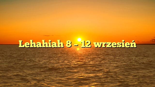 Lehahiah 8 – 12 wrzesień