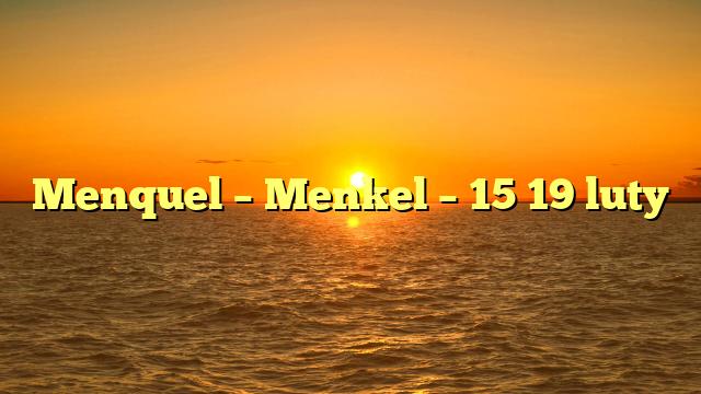 Menquel – Menkel – 15 19 luty