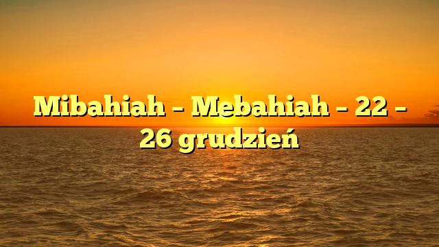 Mibahiah – Mebahiah – 22 – 26 grudzień