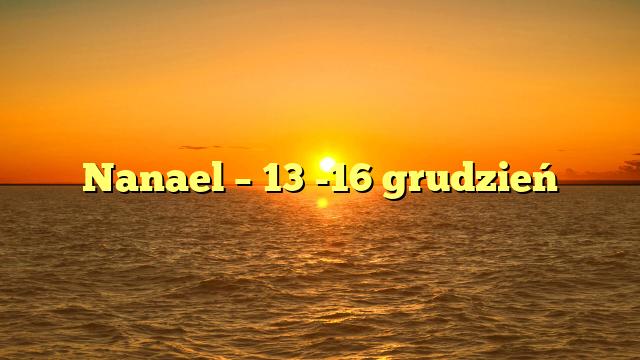 Nanael – 13 -16 grudzień