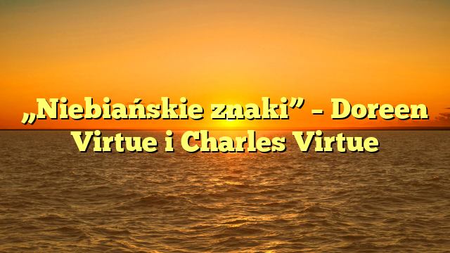 """Niebiańskie znaki"" – Doreen Virtue i Charles Virtue"