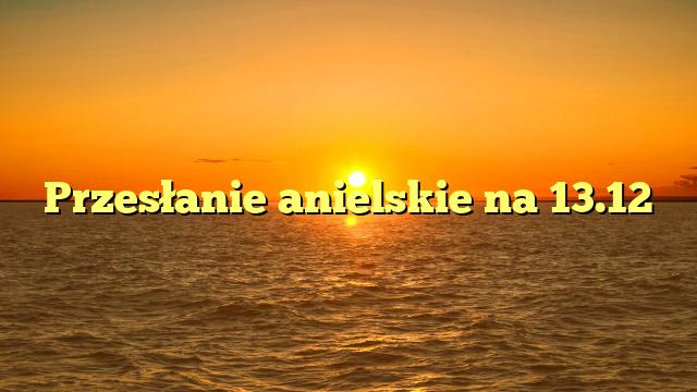 Przesłanie anielskie na 13.12