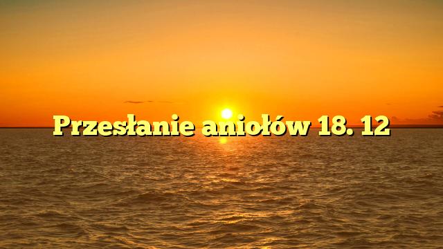 Przesłanie aniołów 18. 12