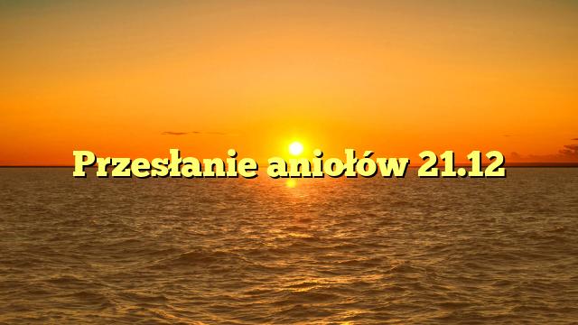 Przesłanie aniołów 21.12