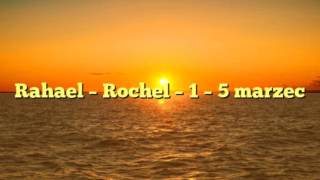 Rahael – Rochel – 1 – 5 marzec