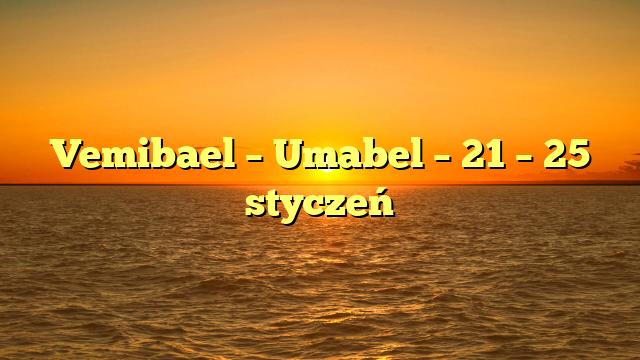 Vemibael – Umabel – 21 – 25 styczeń