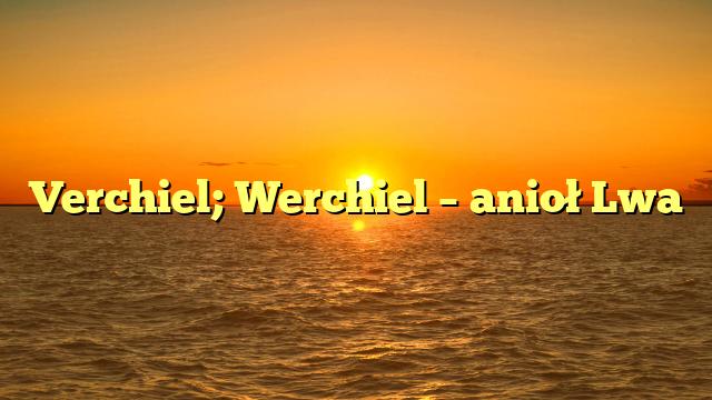 Verchiel; Werchiel – anioł Lwa