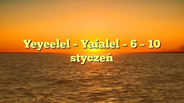 Yeyeelel – Yaialel – 6 – 10 styczeń