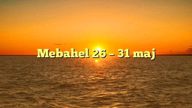 Mebahel 26 – 31 maj