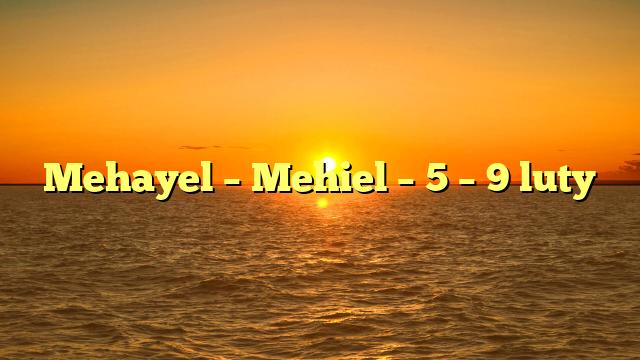 Mehayel – Mehiel – 5 – 9 luty