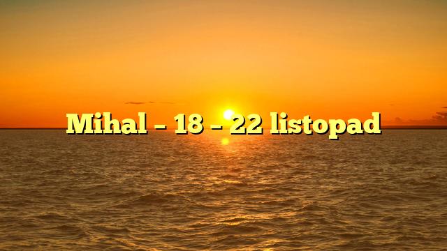 Mihal – 18 – 22 listopad