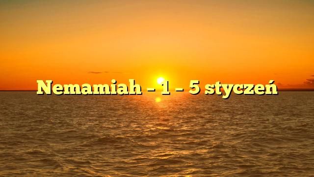 Nemamiah – 1 – 5 styczeń
