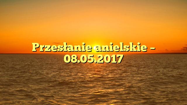 Przesłanie anielskie – 08.05.2017