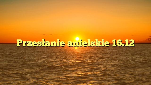 Przesłanie anielskie 16.12