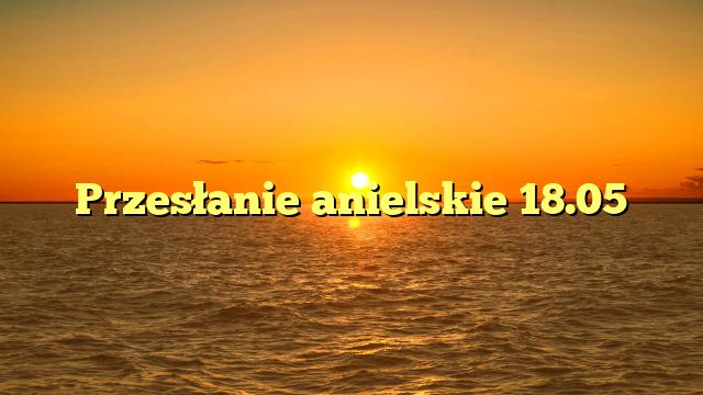 Przesłanie anielskie 18.05