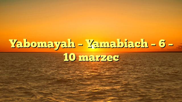Yabomayah – Yamabiach – 6 – 10 marzec