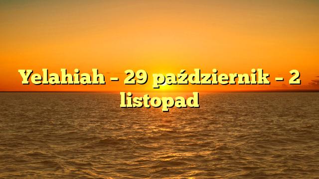 Yelahiah – 29 październik – 2 listopad