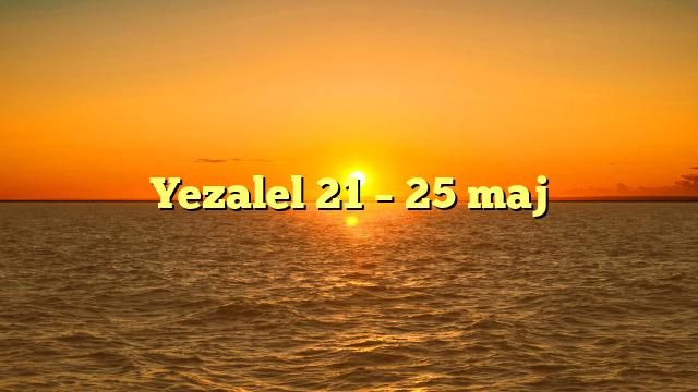 Yezalel 21 – 25 maj